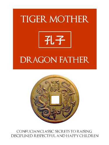 TIGER MOTHER, DRAGON FATHER (Special Kindle Edition) Confucian Classic Secrets for Raising Disciplined, Respectful and Happy Children (Asian Secrets for Raising Children)
