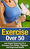 Exercise Over 50: Low Impact Exercises for a Stronger Core, Better Physique, and Improved Health - Exercise For Seniors (Exercise For Seniors, Exercise ... Exercise, Fitness For Seniors, Senior Care)