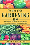 Vegetable Gardening: Beginners Guide To Growing Vegetables At Home