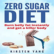 Zero Sugar Diet: Burn Belly Fat Instantly and Get a Killer Body Audiobook by Kirsten Yang Narrated by Joana Garcia
