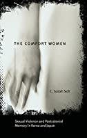 The Comfort Women: Sexual Violence and Postcolonial Memory in Korea and Japan (Worlds of Desire: The Chicago Series on Sexuality, Gender & Culture)