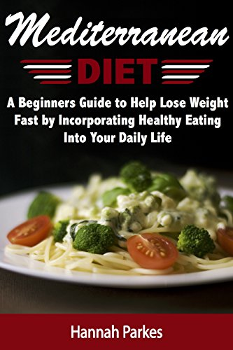 Mediterranean Diet: A Beginners Guide to Help Lose Weight Fast by Incorporating Healthy Eating Into Your Daily Life (Achieve Amazing Health with Delicious ... to Prepare Homemade Mediterranean Recipes) by Hannah Parkes