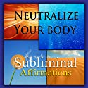 Neutralize Your Body Subliminal Affirmations: Alkaline Diet & Eating Green, Solfeggio Tones, Binaural Beats, Self Help Meditation Hypnosis  by Subliminal Hypnosis Narrated by Joel Thielke