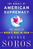 The Bubble Of American Supremacy: The Costs Of Bush's War In Iraq (1586482920) by George Soros