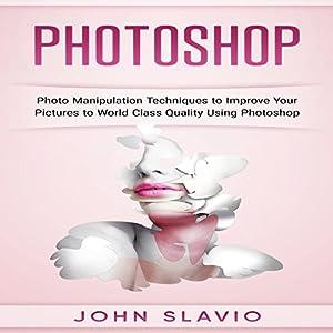 Photoshop: Photo Manipulation Techniques to Improve Your Pictures to World-Class Hörbuch von John Slavio Gesprochen von: Dave Wright