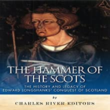 The Hammer of the Scots: The History and Legacy of Edward Longshanks' Conquest of Scotland (       UNABRIDGED) by Charles River Editors Narrated by Gabrielle Byrne