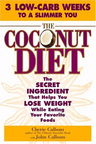 Coconut Diet : The Secret Ingredient That Helps You Lose Weight While Eating Your Favorite Foods, CHERIE CALBOM, JOHN CALBOM