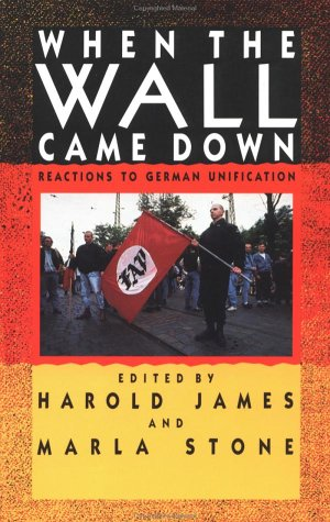 When the Wall Came Down: Reactions to German Unification, Harold James