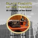Black Knights of the Hudson Book III: Changing of the Guard: Volume 3 (       UNABRIDGED) by Beverly C. Gray Narrated by Steven Roy Grimsley