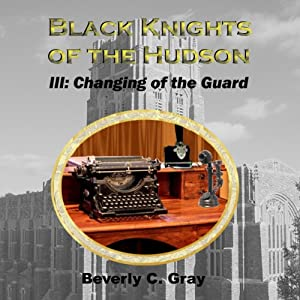 Black Knights of the Hudson Book III: Changing of the Guard: Volume 3 | [Beverly C. Gray]