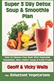 Super 3 Day Detox Soup & Smoothie Plan: How To Cleanse Your Body With Vegetable Smoothies, Slow Cooker Soups & Fresh Fruits: 2 (The Reluctant Vegetarians)