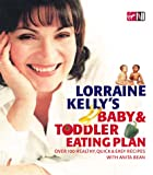 Lorraine Kelly's Baby and Toddler Eating Plan: Over 100 Healthy, Quick and Easy Recipes Lorraine Kelly