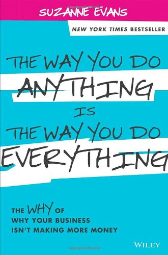 The Way You Do Anything is the Way You Do Everything: The Why of Why Your Business Isn't Making More