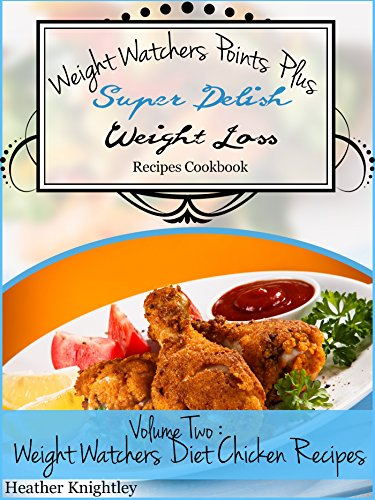 Weight Watchers Points Plus Super Delish Weight Loss Recipes Cookbook Volume Two: Weight Watchers Diet Chicken Recipes by Heather Knightley