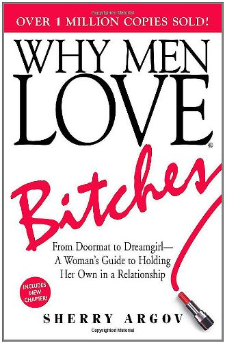 Why Men Love Bitches  From Doormat to Dreamgirl - A Woman's Guide to Holding Her Own in a Relationship, Sherry Argov