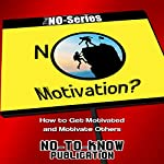NO Motivation?: How to Get Motivated and Motivate Others: The NO-Series |  No-To-Know Publication