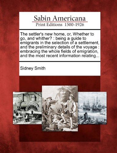 The settler's new home, or, Whether to go, and whither?: being a guide to emigrants in the selection of a settlement, and the preliminary details of ... and the most recent information relating...
