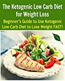 The Ketogenic Low Carb Diet for Weight Loss: Beginners Guide to Use Ketogenic Low Carb Diet to Lose Weight FAST!: (ketogenic low carb diet, weight loss, healthy living)