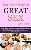 Eat Your Way to Great Sex - Enjoy Superfoods for Enhanced Libido: Desire, Fertility, Energy, Erectile Function and Great Orgasms (Superfoods Series)