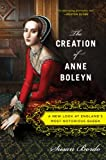 The Creation of Anne Boleyn: A New Look at England�s Most Notorious Queen