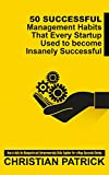 50 Successful Management Habits That Every Startup Used to become Insanely Successful: How to Unify the Managerial and Entrepreneurship Skills Together For a Mega Successful Startup
