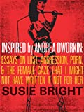 Inspired By Andrea Dworkin: Essays on Lust, Aggression, Porn, & The Female Gaze That I Might Not Have Written If Not for Her