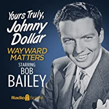 Yours Truly, Johnny Dollar: Wayward Matters Radio/TV Program by Jack Johnstone Narrated by Bob Bailey, John Dehner, Stacy Harris, Frank Nelson, Alan Reed, Virginia Gregg, Joe Kearns