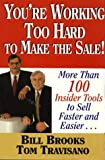 You're Working Too Hard To Make the Sale!: More than 100 Insider Tools to Sell Faster and Easier!