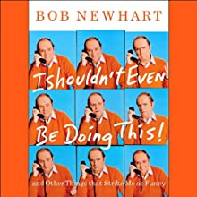 I Shouldn't Even Be Doing This!: and Other Things That Strike Me as Funny (       ABRIDGED) by Bob Newhart Narrated by Bob Newhart