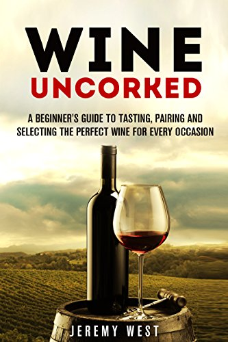 Wine Uncorked: A Beginner's Guide to Tasting, Pairing and Selecting the Perfect Wine for Every Occasion (Wine Tasting & Serving) by Jeremy West