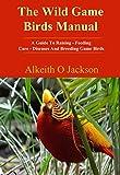 The Wild Game Birds Manual: A Guide To Raising, Feeding, Care, Diseases And Breeding Game Birds (Pet Birds Book 4)