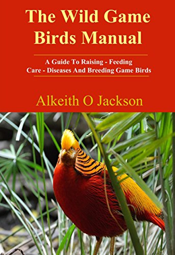 The Wild Game Birds Manual: A Guide To Raising, Feeding, Care, Diseases And Breeding Game Birds (Pet Birds Book 4) by Alkeith O Jackson