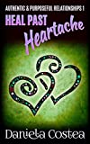 Heal Past Heartache (Authentic & Purposeful Relationships Book 1)