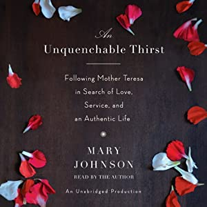 An Unquenchable Thirst: Following Mother Teresa in Search of Love, Service, and an Authentic Life | [Mary Johnson]