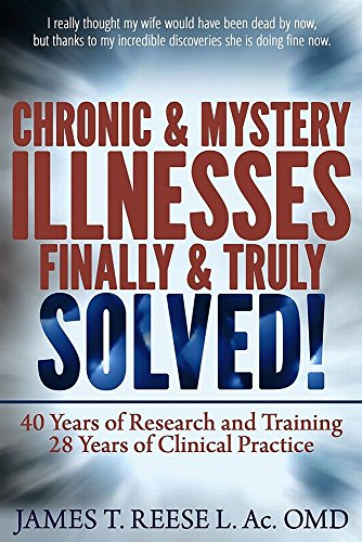 Chronic & Mystery Illnesses Finally & Truly Solved ! by James Reese