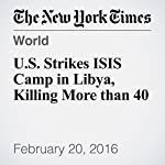 U.S. Strikes ISIS Camp in Libya, Killing More than 40 | Eric Schmitt,Declan Walsh,Carlotta Gall