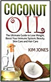 Coconut Oil: The Ultimate Guide to Lose Weight, Boost Your Immune System, Beauty, Skin Care and Hair Care (Coconut Oil, coconut oil benefits, coconut oil uses)