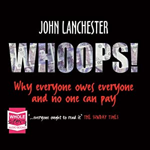 Whoops!: Why Everyone Owes Everyone and No One Can Pay | [John Lanchester]