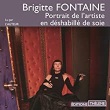 Portrait de l'artiste en déshabillé de soie   Livre audio Auteur(s) : Brigitte Fontaine Narrateur(s) : Brigitte Fontaine