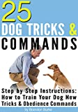 25 Dog Tricks and Commands: Step by Step Instructions: How to Train Your Dog New Tricks and Obedience Commands
