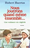 echange, troc Hubert Huertas - Nous jouerons quand même ensemble... : Une enfance en Algérie