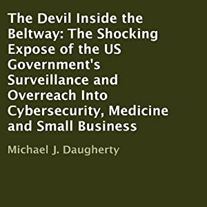 The Devil Inside the Beltway: The Shocking Expose of the US Government's Surveillance and Overreach Into Cybersecurity, Medicine and Small Business | [Michael J. Daugherty]