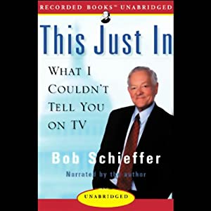This Just In: What I Couldn't Tell You on TV | [Bob Schieffer]