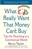 What Kids Really Want That Money Cant Buy: Tips for Parenting in a Commercial World