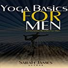 Yoga Basics for Men: Its Immense Benefits for Men Hörbuch von Sarah James Gesprochen von: Pam Rossi