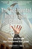 The Accidental Investment Banker: Inside the Decade that Transformed Wall Street (0195307925) by Jonathan A. Knee