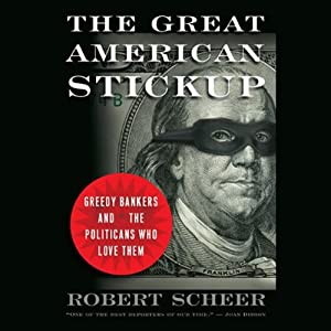The Great American Stick Up: Greedy Bankers and the Politicians Who Love Them | [Robert Scheer]