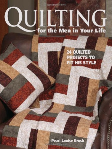 Quilting for the Men in Your Life: 24 Quilted Projects to Fit His Style