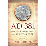 AD 381: Heretics, Pagans and the Christian Stateby Charles Freeman