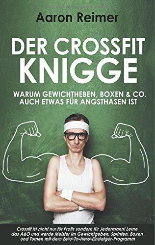 Der Crossfit-Knigge: Warum Gewichtheben, Boxen & Co. auch etwas für Angsthasen ist: Crossfit ist nicht nur für Profis sondern für Jedermann! Lerne das ... mit dem Zero-To-Hero-Einsteiger-Programm
